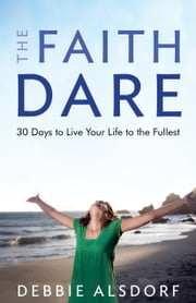 Faith Dare, The - 30 Days to Live Your Life to the Fullest ebook by Debbie Alsdorf