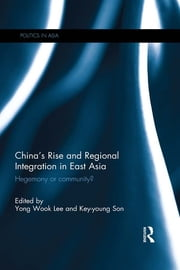 China's Rise and Regional Integration in East Asia - Hegemony or community? ebook by Yong Wook Lee,Key-young Son