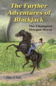 The Further Adventures of Blackjack: The Champion Morgan Horse ebook by Ellen F. Feld