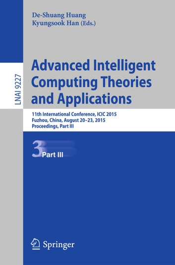 Advanced Intelligent Computing Theories and Applications - 11th International Conference, ICIC 2015, Fuzhou, China, August 20-23, 2015. Proceedings, Part III ebook by