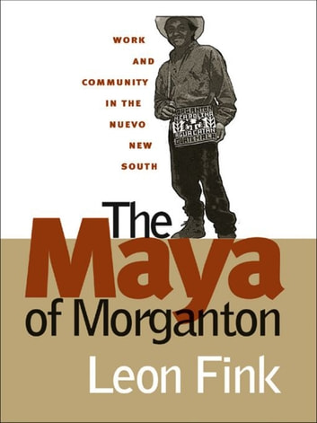 The Maya of Morganton - Work and Community in the Nuevo New South ebook by Leon Fink