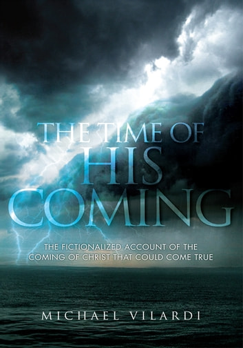 The Time of His Coming - A Fictionalized Account of the Coming of Christ and All the Events Preceding It. ebook by Michael Vilardi