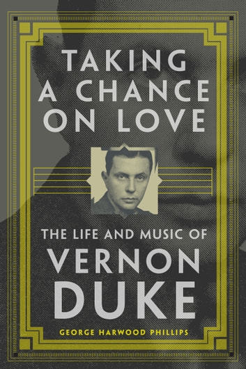 Taking a Chance on Love - The Life and Music of Vernon Duke ebook by George Harwood Phillips