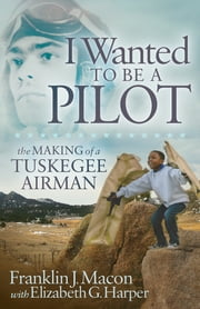 I Wanted to Be a Pilot - The Making of a Tuskegee Airman ebook by Franklin J. Macon, Elizabeth G. Harper