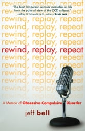 Rewind Replay Repeat - A Memoir of Obsessive Compulsive Disorder ebook by Jeff Bell