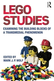 LEGO Studies - Examining the Building Blocks of a Transmedial Phenomenon ebook by Mark J.P. Wolf
