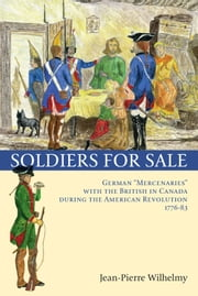"Soldiers for Sale - German ""Mercenaries"" with the British in Canada during the American Revolution (1776-83) ebook by Jean-Pierre Wilhelmy,Marcel Trudel,Virginia Easley DeMarce"