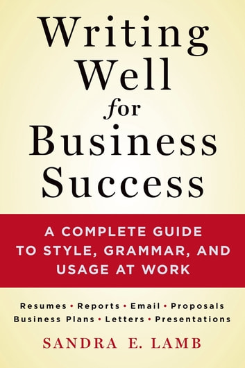 Writing Well for Business Success - A Complete Guide to Style, Grammar, and Usage at Work ebook by Sandra E. Lamb