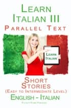 Learn Italian III - Parallel Text - Short Stories (Easy to Intermediate Level) Italian - English ebook by Polyglot Planet Publishing