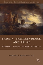 Trauma, Transcendence, and Trust - Wordsworth, Tennyson, and Eliot Thinking Loss ebook by Thomas Brennan