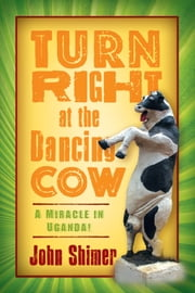Turn Right at the Dancing Cow - A Miracle in Uganda! ebook by John Shimer