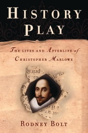 History Play - The Lives and Afterlife of Christopher Marlowe ebook by Rodney Bolt