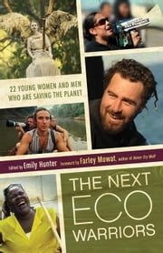 The Next Eco-Warriors: 22 Young Women and Men Who Are Saving the Planet ebook by Emily Hunter