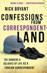 Confessions from Correspondentland - The Dangers and Delights of Life as a Foreign Correspondent ebook by Nick Bryant