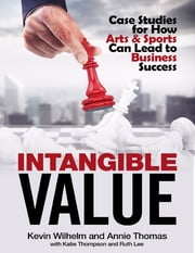 Intangible Value: Case Studies for How Arts & Sports Can Lead to Business Success ebook by Kevin Wilhelm,Annie Thomas,Ruth Lee,Katie Thompson