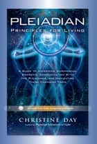 Pleiadian Principles for Living - A Guide to Accessing Dimensional Energies, Communicating With the Pleiadians, and Navigating These Changing Times ebook by Christine Day