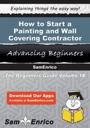 How to Start a Painting and Wall Covering Contractor Business ebook by Joshua Parsons,Sam Enrico