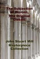 The Subjection of Women, The Original Classic ebook by John Stuart Mill