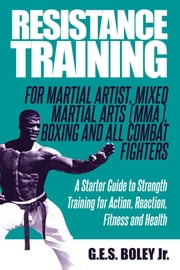Resistance Training: For Martial Artist, Mixed Martial Arts (MMA), Boxing and All Combat Fighters: A Starter Guide to Strength Training for Action, Reaction, Fitness and Health ebook by G.E.S. Boley Jr