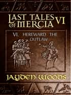 Last Tales of Mercia 6: Hereward the Outlaw ebook by Jayden Woods