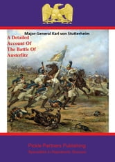 A Detailed Account Of The Battle Of Austerlitz ebook by Major-General Karl von Stutterheim,Pickle Partners Publishing