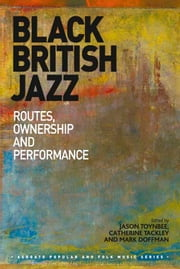 Black British Jazz - Routes, Ownership and Performance ebook by Dr Catherine Tackley,Dr Jason Toynbee,Dr Mark Doffman,Professor Stan Hawkins,Professor Lori Burns