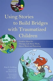 Using Stories to Build Bridges with Traumatized Children - Creative Ideas for Therapy, Life Story Work, Direct Work and Parenting ebook by Kim Golding