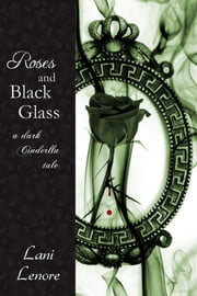 Roses and Black Glass: a Dark Cinderella Tale ebook by Lani Lenore
