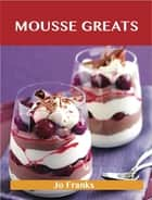 Mousse Greats: Delicious Mousse Recipes, The Top 60 Mousse Recipes ebook by Franks Jo