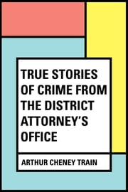 True Stories of Crime From the District Attorney's Office ebook by Arthur Cheney Train