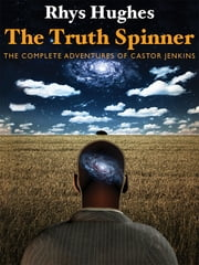 The Truth Spinner: The Complete Adventures of Castor Jenkins ebook by Rhys Hughes