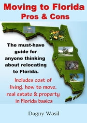 Moving to Florida: Pros & Cons: Relocating to Florida, Cost of Living in Florida, How to Move to Florida, Florida Real Estate & Property in Florida Basics ebook by Dagny Wasil
