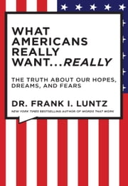 What Americans Really Want...Really - The Truth About Our Hopes, Dreams, and Fears ebook by Frank I. Luntz