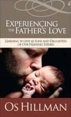 Experiencing the Father's Love - Learning to Live As Sons and Daughters of Our Heavenly Father ebook by Os Hillman
