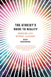 The Atheist's Guide to Reality: Enjoying Life without Illusions ebook by Alex Rosenberg