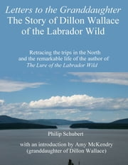 Letters to the Granddaughter: The Story of Dillon Wallace of the Labrador Wild ebook by Philip Schubert