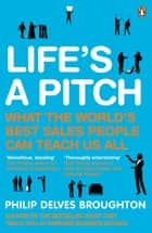 Life's A Pitch - What the World's Best Sales People Can Teach Us All ebook by Philip Delves Broughton