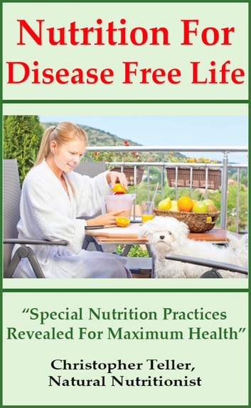 Nutrition for Disease Free Life: Special Nutrition Practices Revealed for Maximum Health ebook by Christopher Teller