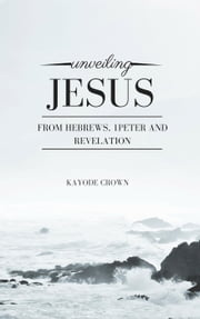 Unveiling Jesus From Hebrews, 1Peter and Revelation ebook by Kayode Crown