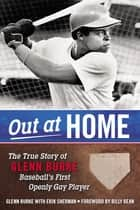 Out at Home - The True Story of Glenn Burke, Baseball's First Openly Gay Player eBook by Glenn Burke, Erik Sherman