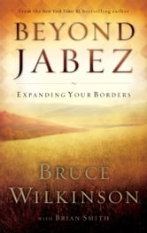 Beyond Jabez - Expanding Your Borders ebook by Bruce Wilkinson