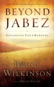 Beyond Jabez - Expanding Your Borders ebook by Bruce Wilkinson,Brian Smith
