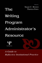 The Writing Program Administrator's Resource - A Guide To Reflective Institutional Practice ebook by Stuart C. Brown,Theresa Jarnagi Enos