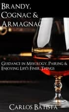 Brandy, Cognac & Armagnac: Guidance in Mixology, Pairing & Enjoying Life's Finer Things ebook by Carlos Batista