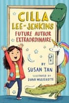 Cilla Lee-Jenkins: Future Author Extraordinaire ebook by Susan Tan, Dana Wulfekotte