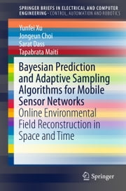 Bayesian Prediction and Adaptive Sampling Algorithms for Mobile Sensor Networks - Online Environmental Field Reconstruction in Space and Time ebook by Yunfei Xu,Jongeun Choi,Sarat Dass,Tapabrata Maiti