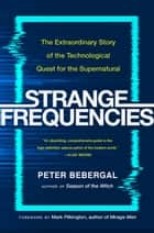 Strange Frequencies - The Extraordinary Story of the Technological Quest for the Supernatural ebook by Peter Bebergal