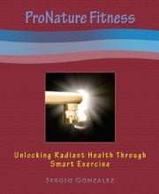ProNature Fitness: Unlocking Radiant Health Through Smart Exercise ebook by Sergio Gonzalez
