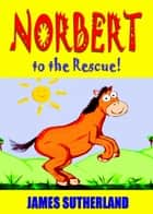 Norbert to the Rescue! ebook by James Sutherland