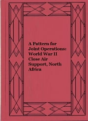A Pattern for Joint Operations: World War II Close Air Support, North Africa ebook by Daniel R. Mortensen